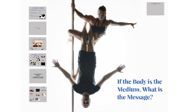If the Body is the Medium, What is the Message?