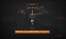 Copy of Solución a la problemática enérgetica