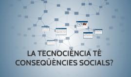 Copy of LA TECNOCIÈNCIA TÉ CONSEQÜÈNCIES SOCIALS?