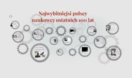 Najwybitniejsi polscy naukowcy ostatnich 100 lat