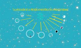 """Copy of """"LA APLICACIÓN DE LA PRESIÓN ATMOSFÉRICA EN LA VIDA COTIDIANA"""""""
