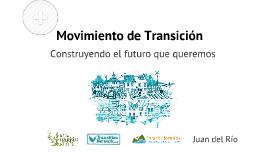 Movimiento de Transición - Construyendo el futuro que queremos - Juan del Río - Transición Sostenible - Prezi