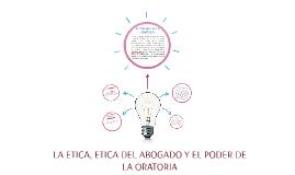 LA ETICA, ETICA DEL ABOGADO Y EL PODER DE LA ORATORIA