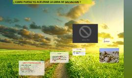 COMO PUEDO YO ACELERAR LA OBRA DE SALVACION