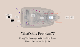 What's the Problem??  Using Technology to Drive Problem-Based Learning Projects