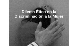Copy of Dilema Ético en la Discriminación a la Mujer