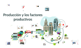 Producción y los factores  productivos