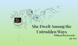 she dwelt among untrodden ways She dwelt among the untrodden ways is a three-stanza poem written by the english romantic poet william wordsworth in 1798 when he was 28 years old the verse was first printed in lyrical ballads, 1800, a volume of wordsworth's and samuel taylor coleridge's poems that marked a climacteric in the english romantic movement.