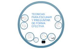 Copy of TECNICAS PARA ESCUHAR Y PREGUNTAR DE FORMA EFECTIVA