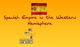 Copy of Spanish Empire In The Western Hemisphere - Alexis Arellano & Conley Adams