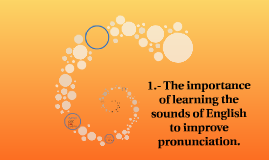1.- The importance of learning the sounds of English to impr