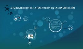 Copy of ADMINISTRACIÓN DE LA INNOVACIÓN EN LA CONSTRUCCIÓN