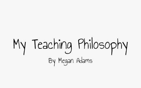 My Teaching Philosophy by Megan Adams on Prezi