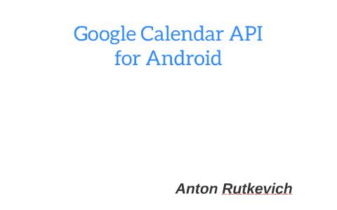 Google Calendar API for Android by Anton Rutkevich on Prezi