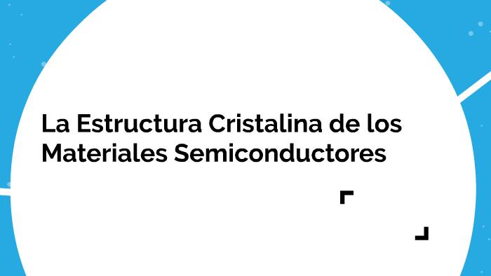 La Estructura Cristalina De Los Semiconductores By Prezi