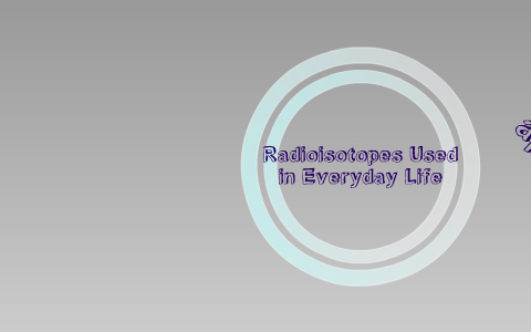 Radioisotopes Used in Everyday Life by Maria Lucero on Prezi