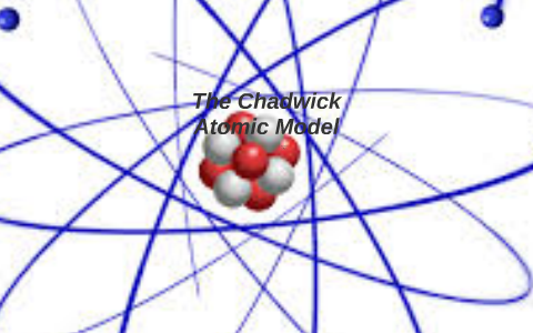 The Chadwick Atomic Model By William Rogers