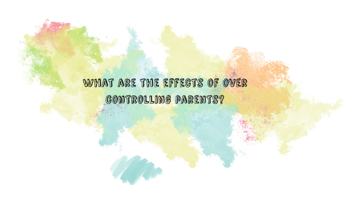 What are the effects of over controlling parents? by Renee