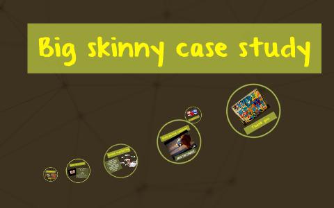 big skinny case study