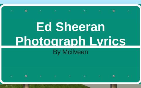 Ed Sheeran Photograph Lyrics by liam drury on Prezi