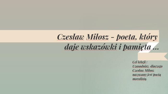 Czesław Miłosz Poeta Który Daje Wskazówki I Pamięta By