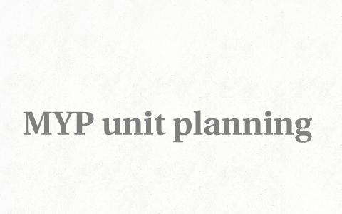 MYP unit planning by Sandrine Paillasse on Prezi