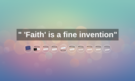 """ 'Faith' is a fine invention"""