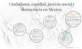 Copy of Ciudadanía, equidad, justicia social y democracia en México.