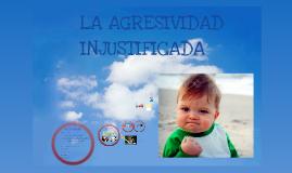 Copy of LA AGRESIVIDAD INJUSTIFICADA