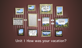 Unit 1 How was your vacation?