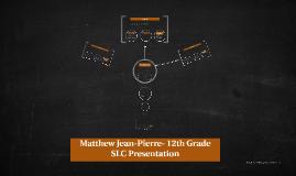 Matthew Jean-Pierre- 12th Grade SLC Presentation