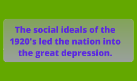 The social ideals of the 1920's led the nation into the great depression.