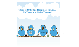 There Is Only One Happiness In Life...To Tweet And To Be Tweeted
