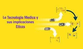 Copy of La Tecnologia Medica y sus implicaciones Eticas