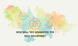 How Will You administer the data collection?