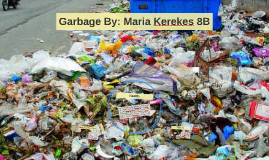 Garbage By: Maria Kerekes 8B