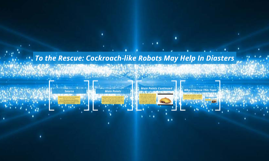 To the Rescue: Cockroach-like Robots May Help In Diasters