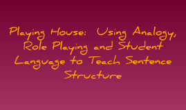Copy of Copy of Playing House: Using Analogy, Role Playing and Student Language to Teach Sentence Structure