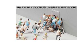 PURE PUBLIC GOODS VS. IMPURE PUBLIC GOODS