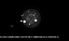 Copy of EL EDUCADOR COMO  AGENTE DE CAMBIO SOCIAL E INDIVIDUAL