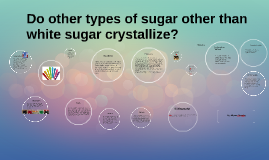 Copy of Do other types of sugar other than white sugar crystallize?