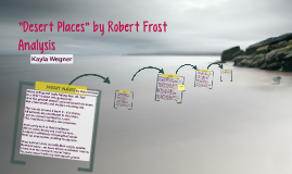 robert frosts desert places essay Analysis of robert frost's desert places robert frost's 'desert places' is a testament to the harrowing nature of solidarity by subjecting the narrator to the final moments of daylight on a snowy evening, an understanding about the nature of blank spaces and emptiness becomes guratively illuminated.