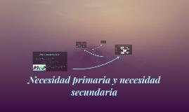 Copy of Necesidad primaria y necesidad secundaria