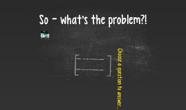 Copy of So - what's the problem?!