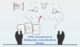 Copy of CRM: cómo generar la fidelización y retención de los cliente
