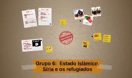 Copy of Grupo 6:  Estado Islâmico, Síria e os refugiados