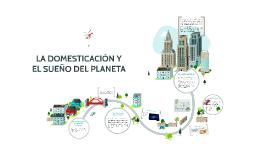 Copy of LA DOMESTICACIÓN Y EL SUEÑO DEL PLANETA.