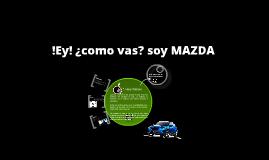 !Ey¡ ¿como vas?, soy MAZDA