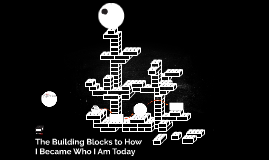 The Building Blocks to How I Became Who I Am Today