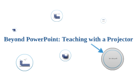 Beyond PowerPoint: Teaching with a Projector